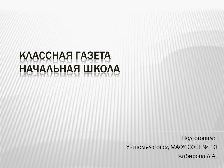 Классная газетаначальная школаПодготовила:Учитель-логопед МАОУ СОШ № 10Каб...