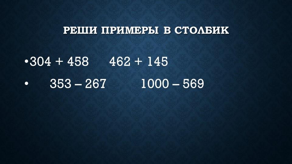 Реши примеры в столбик 304 + 458   462 + 145      353 – 267    ...