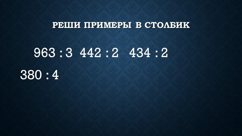 Реши примеры в столбик  963 : 3 442 : 2  434 : 2 380 : 4