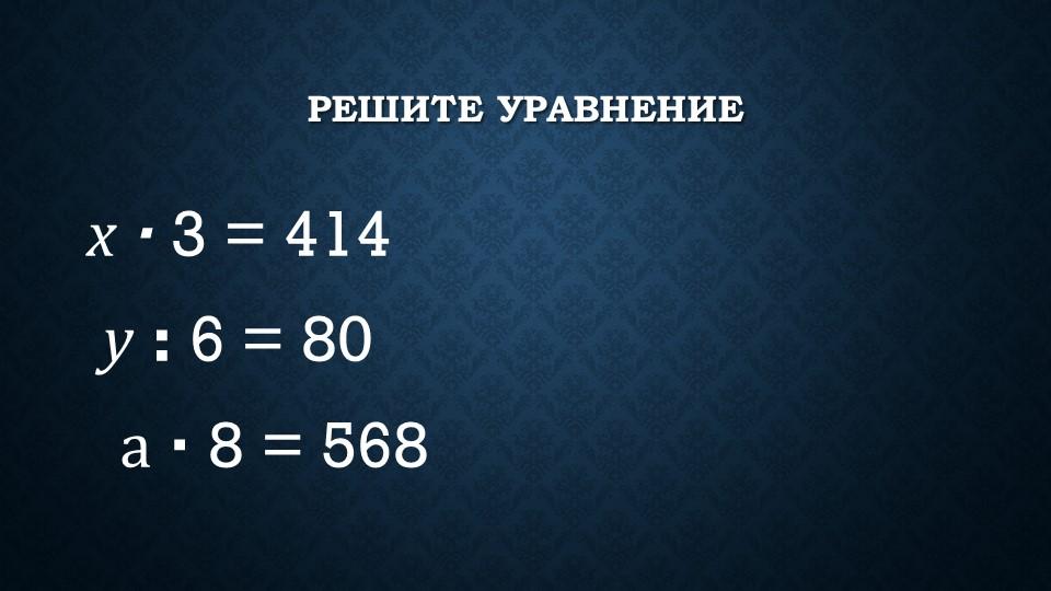 Решите уравнениех∙3 = 414     у:6 = 80     а∙8 = 568