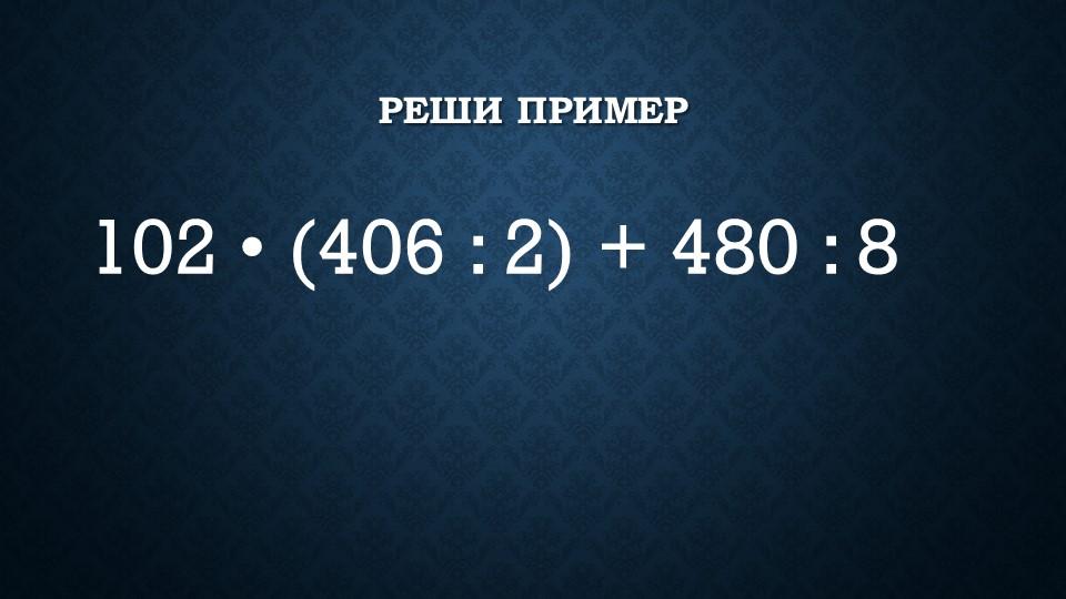 Реши пример 102 • (406 : 2) + 480 : 8