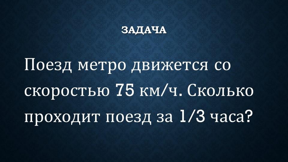 ЗадачаПоезд метро движется со скоростью 75 км/ч. Сколько проходит поезд за 1/...