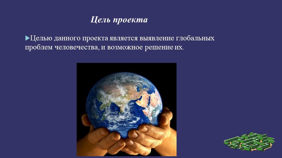 Цель проекта Целью данного проекта является выявление глобальных проблем чело...