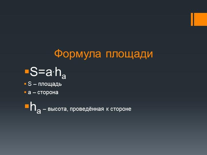 Формула площадиS=a.ha S – площадьa – сторона ha – высота, проведённая к ст...