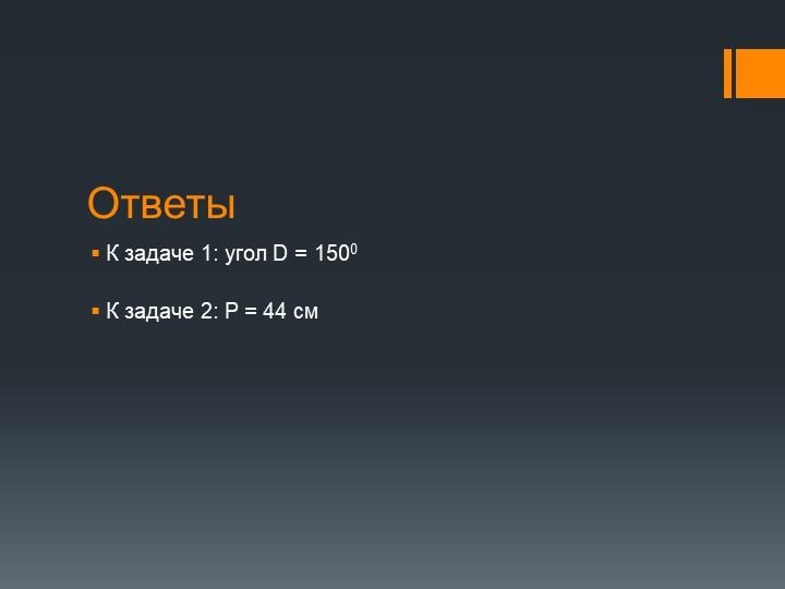 ОтветыК задаче 1: угол D = 1500К задаче 2: P = 44 см