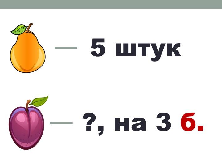 5 штук?, на 3 б.