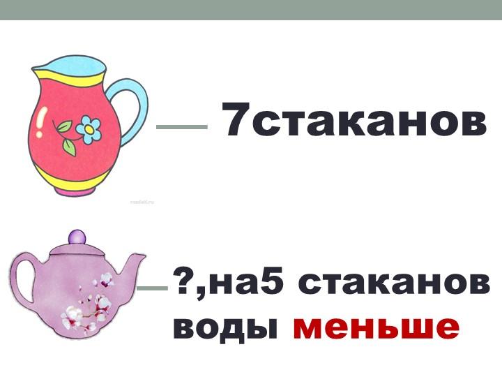 7стаканов ?,на5 стаканов воды меньше