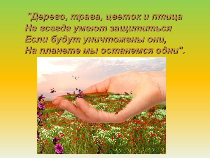 """""""Дерево, трава, цветок и птицаНе всегда умеют защититьсяЕсли будут уничтож..."""