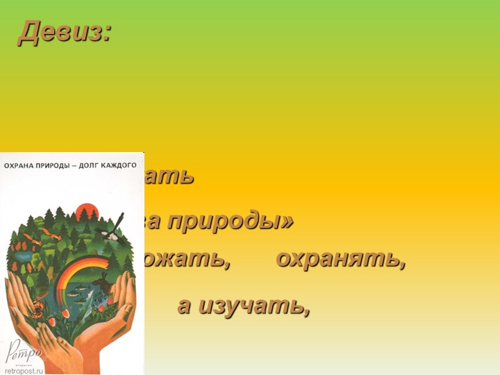 приумножать богатства природы»«Не уничтожать,а изучать,охранять,Девиз: