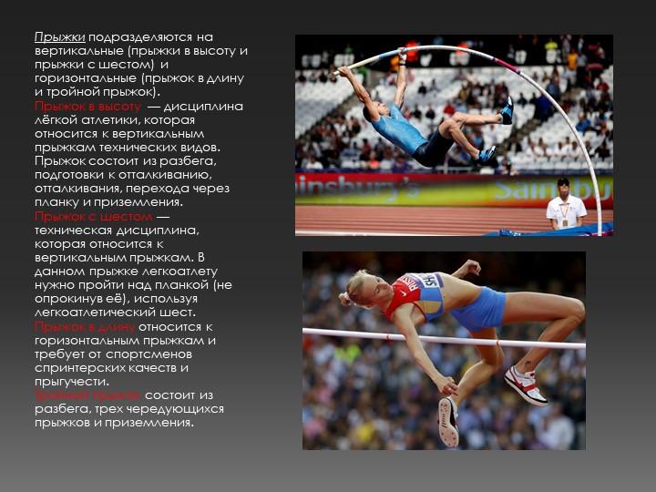 Прыжки подразделяются на вертикальные (прыжки в высоту и прыжки с шестом) и г...