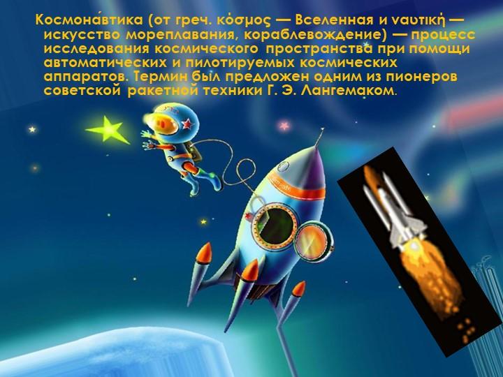Космона́втика (от греч. κόσμος— Вселенная и ναυτική— искусство мореплава...