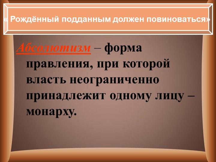 Абсолютизм – форма правления, при которой власть неограниченно принадлежит од...