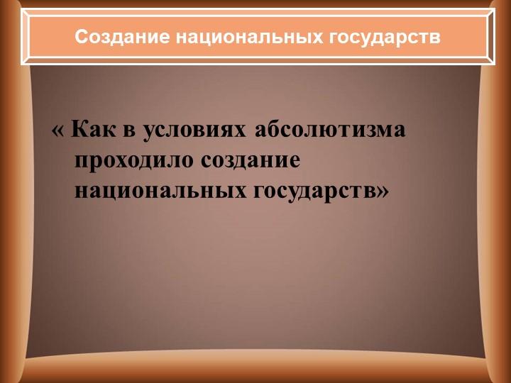 « Как в условиях абсолютизма проходило создание национальных государств»Созд...