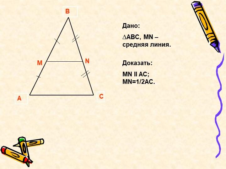 ABCMNДано:∆АВС, MN –средняя линия.Доказать:MN ll AC;   MN=1/2AC.