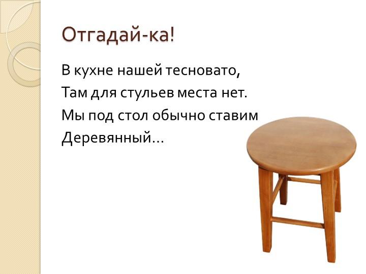 Отгадай-ка!В кухне нашей тесновато,Там для стульев места нет.Мы под стол об...