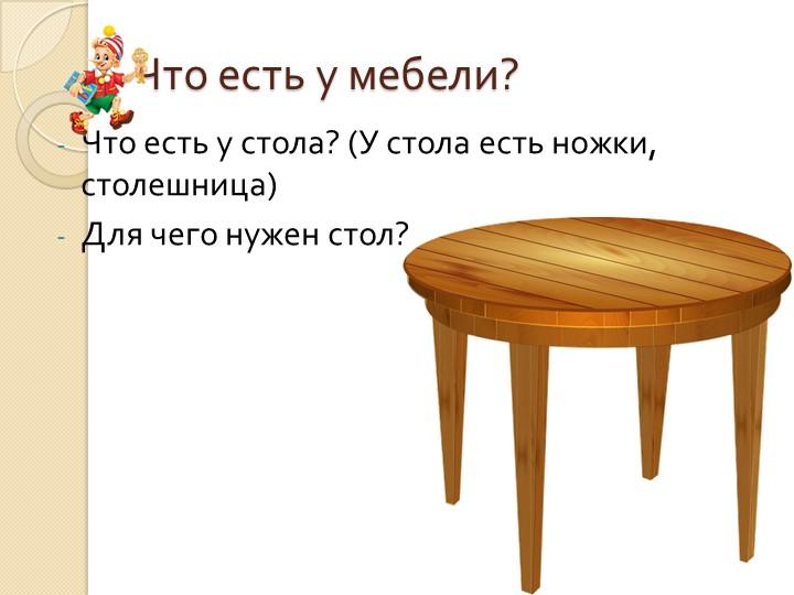 Что есть у мебели?Что есть у стола? (У стола есть ножки, столешница)Для чего...