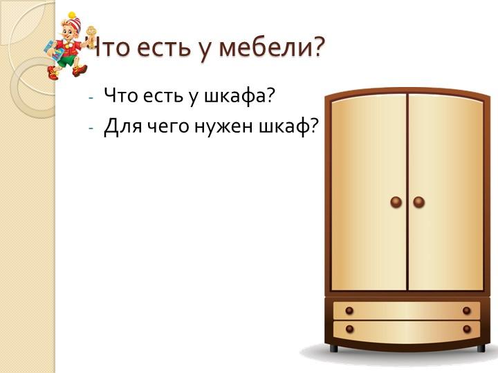 Что есть у мебели?Что есть у шкафа?Для чего нужен шкаф?