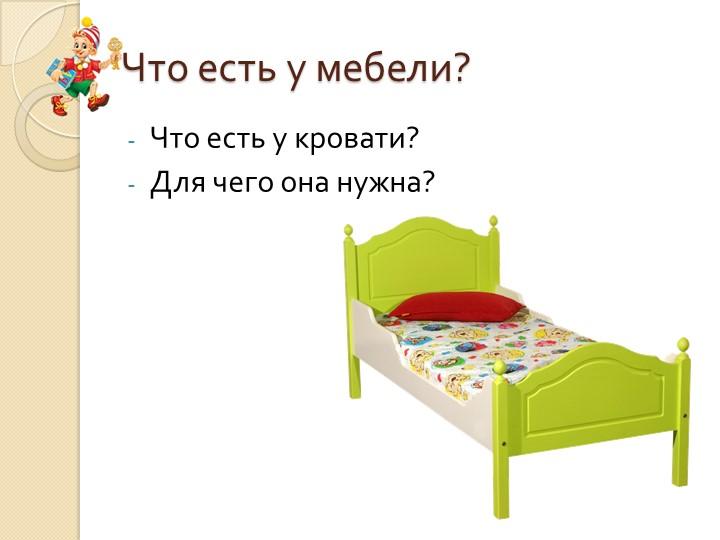 Что есть у мебели?Что есть у кровати?Для чего она нужна?