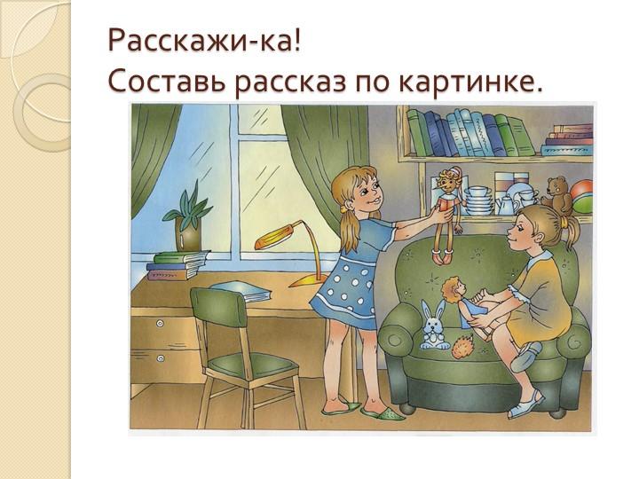 Расскажи-ка!Составь рассказ по картинке.