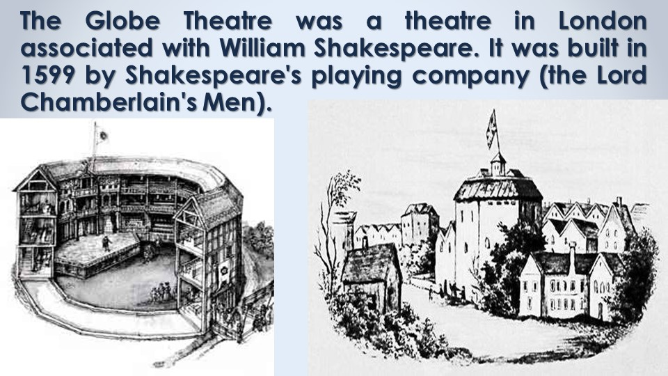 The Globe Theatre was a theatre in London associated with William Shakespeare...