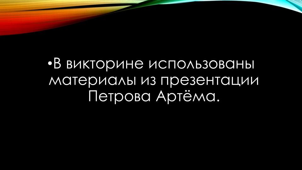 В викторине использованы материалы из презентации Петрова Артёма.