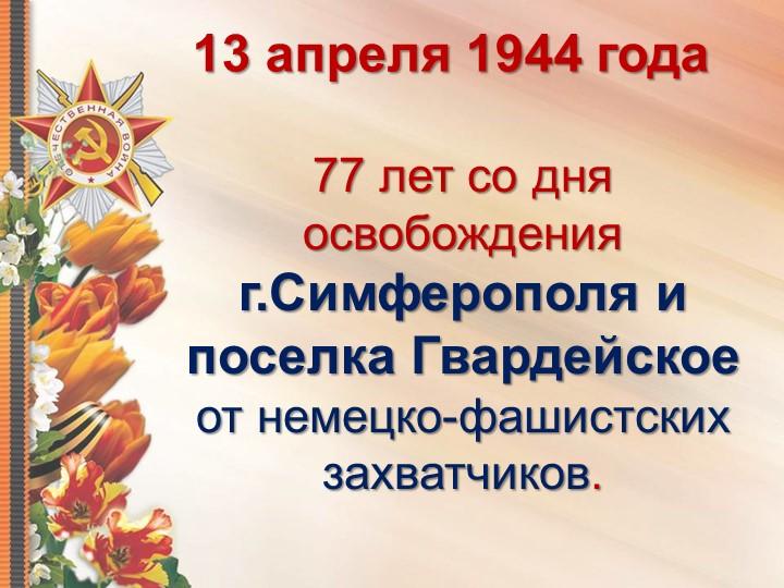 13 апреля 1944 года 77 лет со дня освобождения г.Симферополя и поселка Гварде...