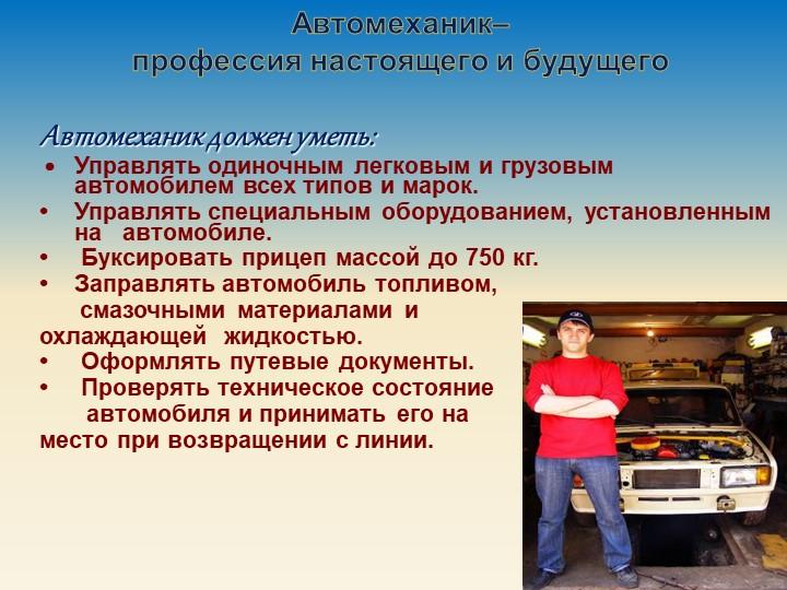 Автомеханик должен уметь: •Управлять одиночным легковым и грузовым автомоби...