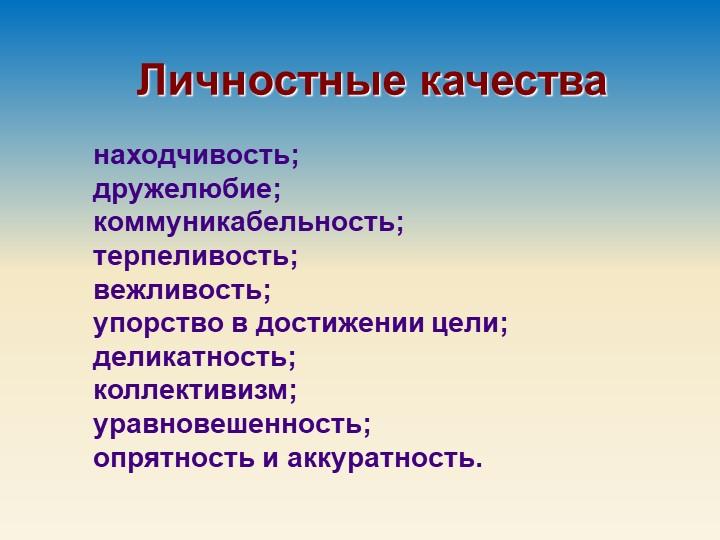 Личностные качества находчивость; дружелюбие; коммуникабельность; терпелив...