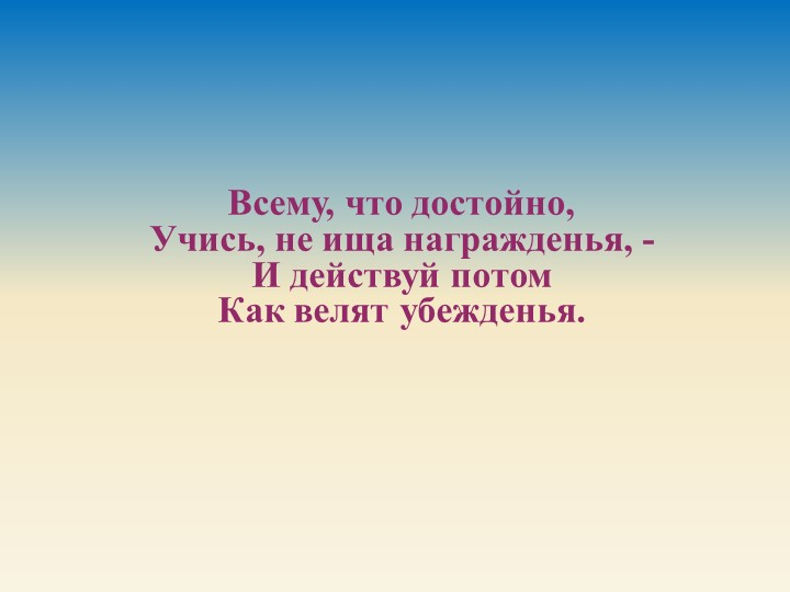 Всему, что достойно,Учись, не ища награжденья, -И действуй потомКак велят...