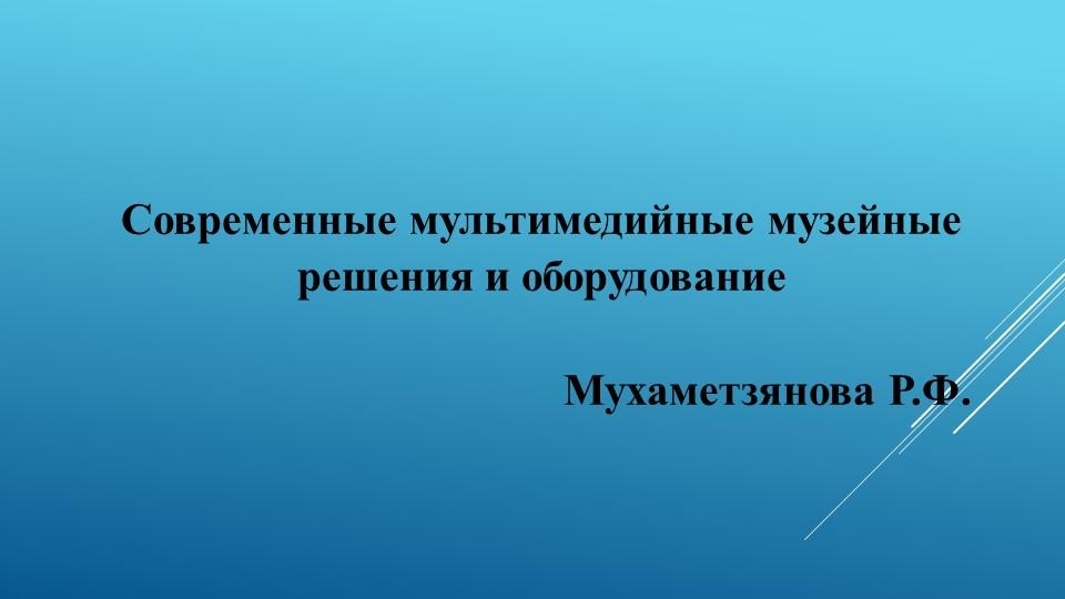 Современные мультимедийные музейные решения и оборудованиеМухаметзянова Р...