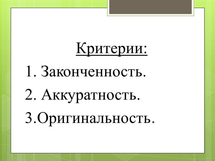 Критерии: 1. Законченность.2. Аккуратность.3.Оригинальность.