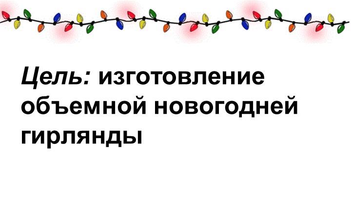 Цель: изготовление объемной новогодней гирлянды