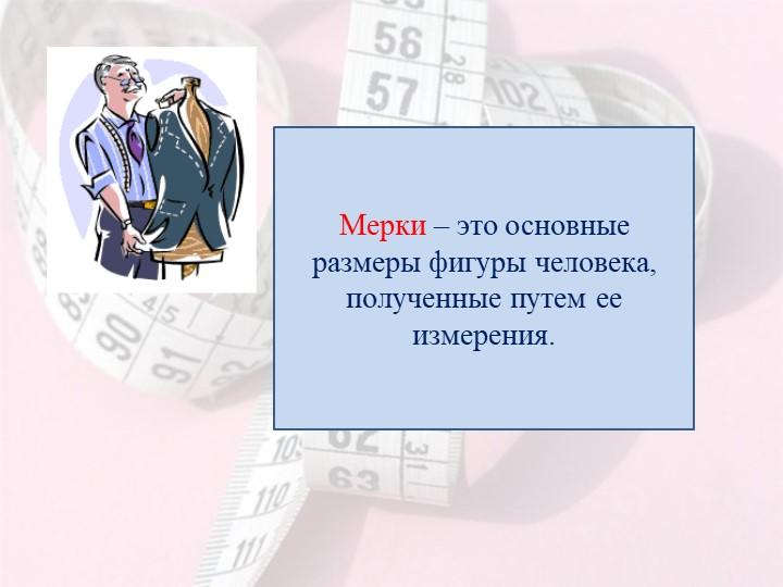 Мерки – это основные размеры фигуры человека, полученные путем ее измерения.