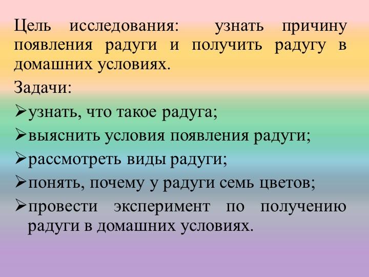 Цель исследования: узнать причину появления радуги и получить радугу в домаш...