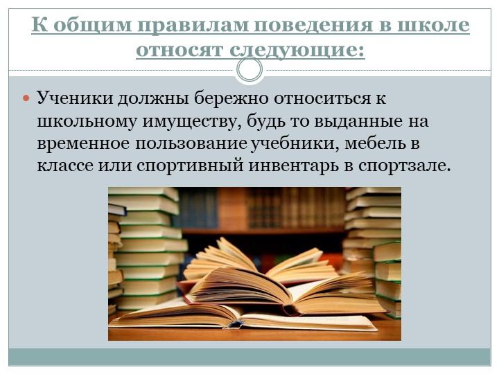 К общим правилам поведения в школе относят следующие:Ученики должны бережно о...
