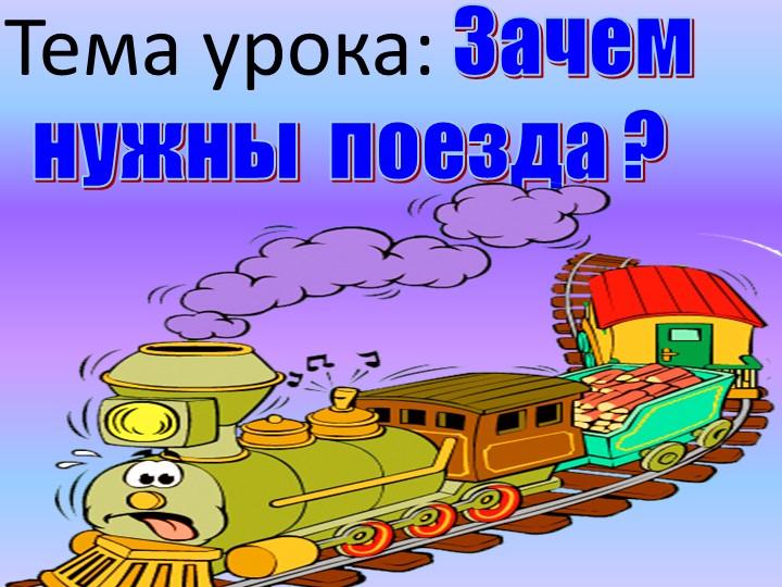 Тема урока: Зачем нужны  поезда ?