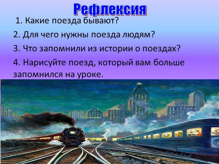 Рефлексия 1. Какие поезда бывают?2. Для чего нужны поезда людям?3. Что зап...