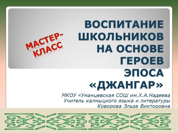 ВОСПИТАНИЕ ШКОЛЬНИКОВ НА ОСНОВЕ ГЕРОЕВ ЭПОСА «ДЖАНГАР»МКОУ «Уманцевская...