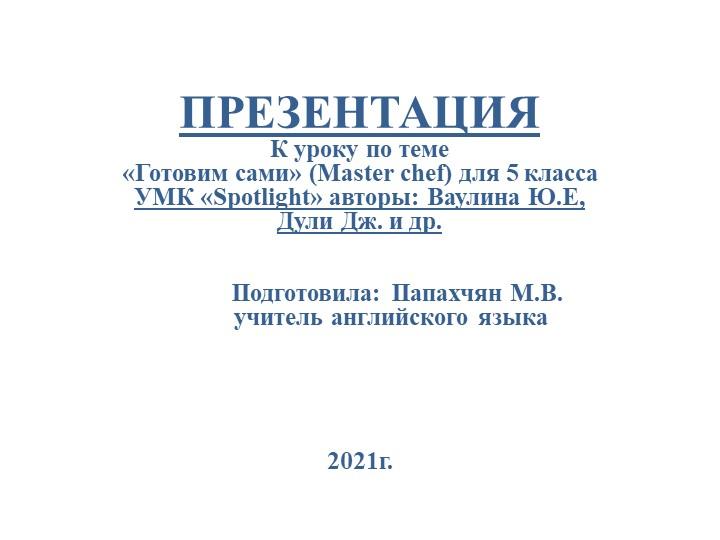 ПРЕЗЕНТАЦИЯ К уроку по теме «Готовим сами» (Master chef) для 5 классаУМК...