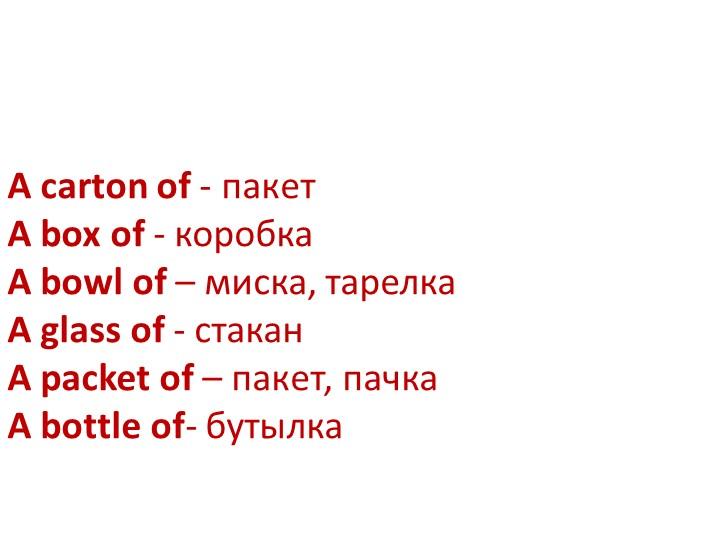 A carton of - пакетA box of - коробкаA bowl of – миска, тарелкаA glass of...