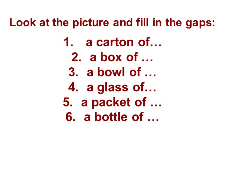 Look at the picture and fill in the gaps:a carton of…a box of …a bowl of...