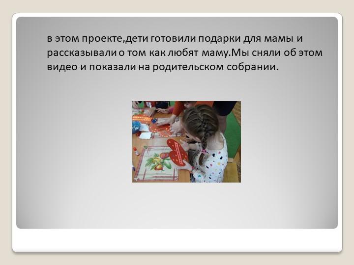 в этом проекте,дети готовили подарки для мамы и рассказывали о том как любят...