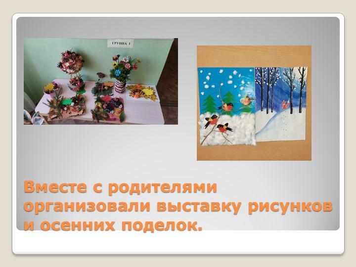 Вместе с родителями организовали выставку рисунков и осенних поделок.