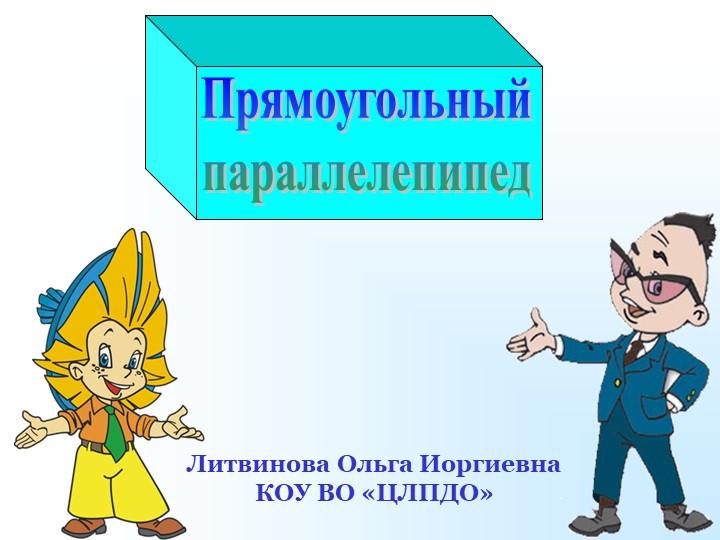 ПрямоугольныйпараллелепипедЛитвинова Ольга ИоргиевнаКОУ ВО «ЦЛПДО»