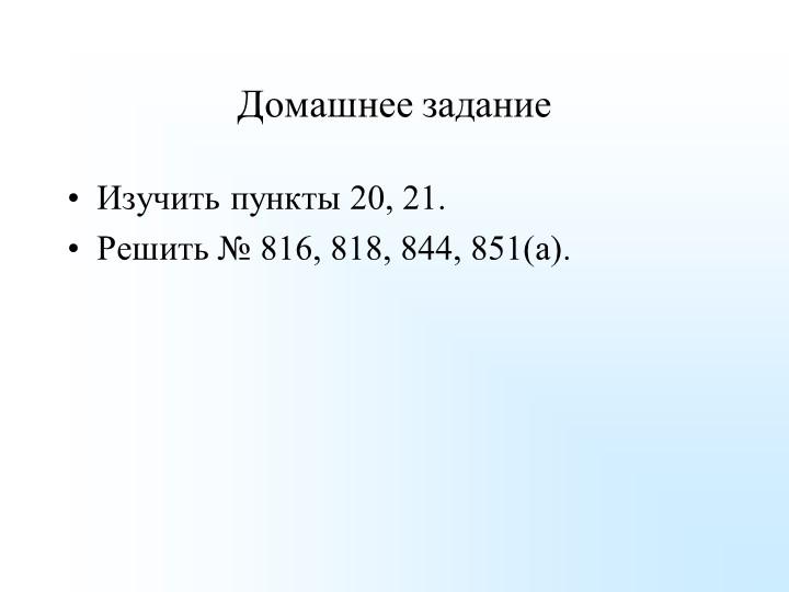 Домашнее заданиеИзучить пункты 20, 21.Решить № 816, 818, 844, 851(а).