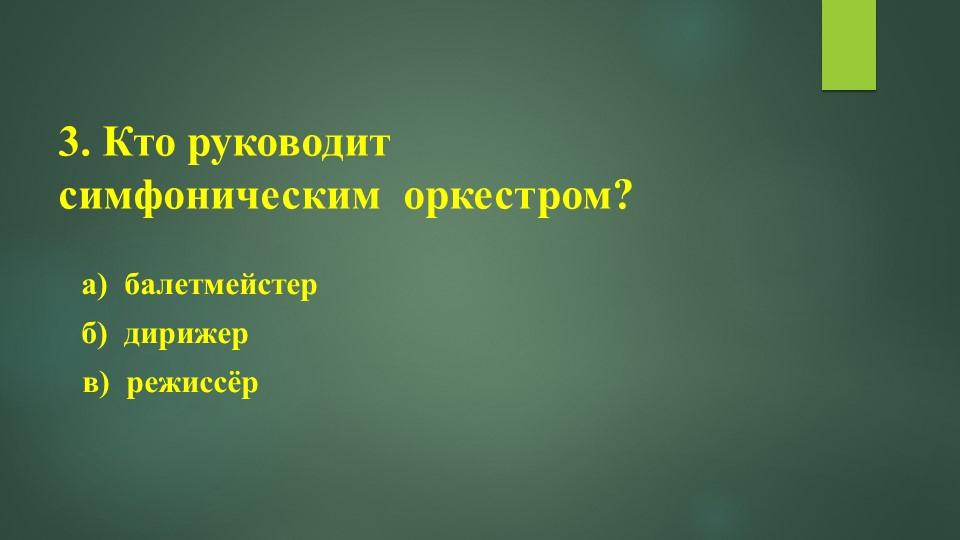 3. Кто руководит симфоническим оркестром?а) балетмейстер   б) дириже...