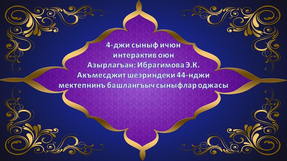 4-джи сыныф ичюн интерактив оюнАзырлагъан: Ибрагимова Э.К.Акъмесджит шеэри...