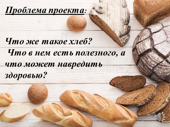 Проблема проекта:Что же такое хлеб? Что в нем есть полезного, а что может на...