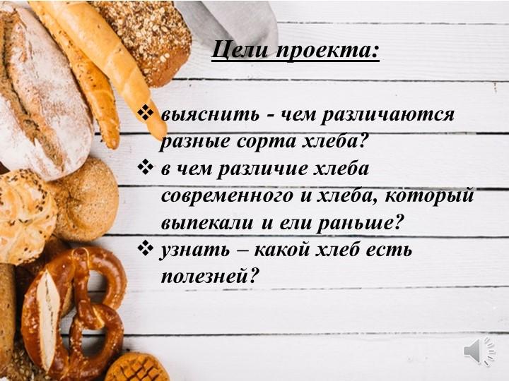 Цели проекта:выяснить - чем различаются разные сорта хлеба? в чем различие х...