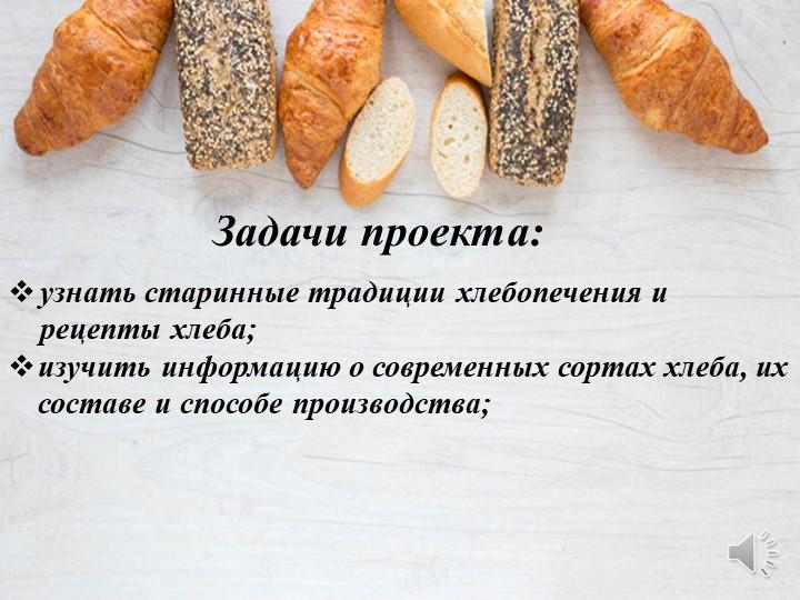 Задачи проекта:узнать старинные традиции хлебопечения и рецепты хлеба;изучи...